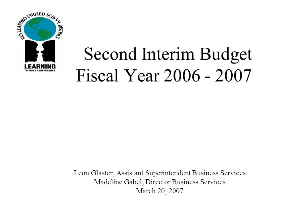 Second Interim Budget Fiscal Year Leon Glaster, Assistant Superintendent Business Services Madeline Gabel, Director Business Services March 20, 2007