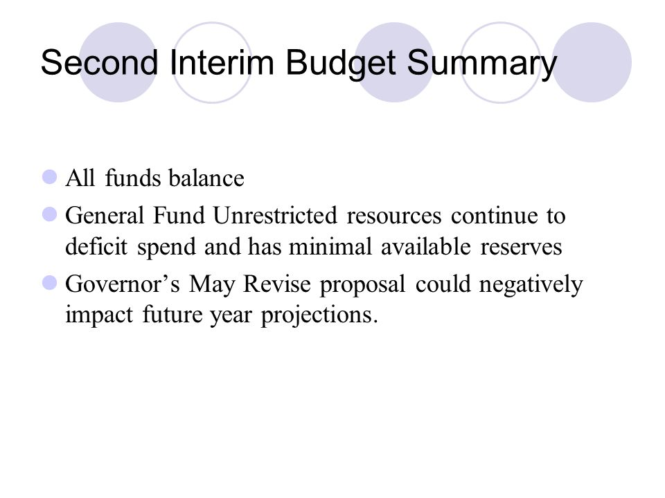 Second Interim Budget Summary All funds balance General Fund Unrestricted resources continue to deficit spend and has minimal available reserves Governor's May Revise proposal could negatively impact future year projections.