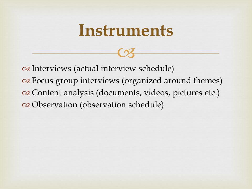   Interviews (actual interview schedule)  Focus group interviews (organized around themes)  Content analysis (documents, videos, pictures etc.)  Observation (observation schedule) Instruments