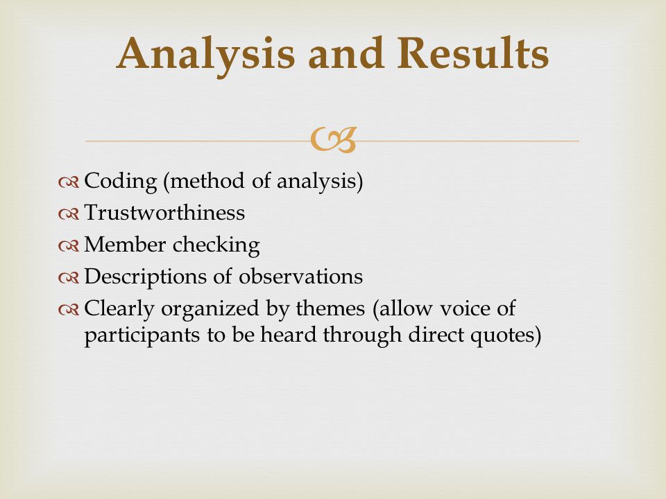   Coding (method of analysis)  Trustworthiness  Member checking  Descriptions of observations  Clearly organized by themes (allow voice of participants to be heard through direct quotes) Analysis and Results