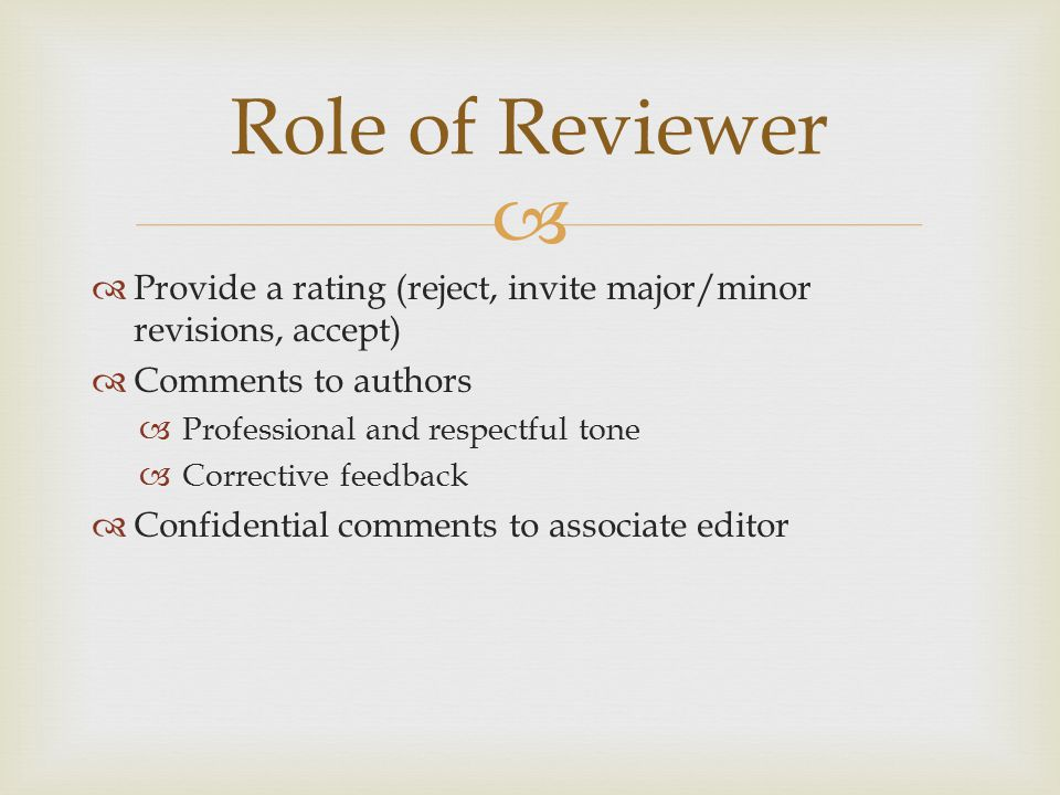  Role of Reviewer  Provide a rating (reject, invite major/minor revisions, accept)  Comments to authors  Professional and respectful tone  Corrective feedback  Confidential comments to associate editor