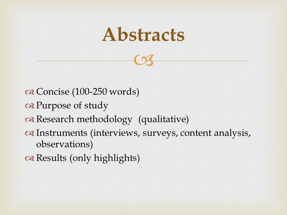   Concise ( words)  Purpose of study  Research methodology (qualitative)  Instruments (interviews, surveys, content analysis, observations)  Results (only highlights) Abstracts