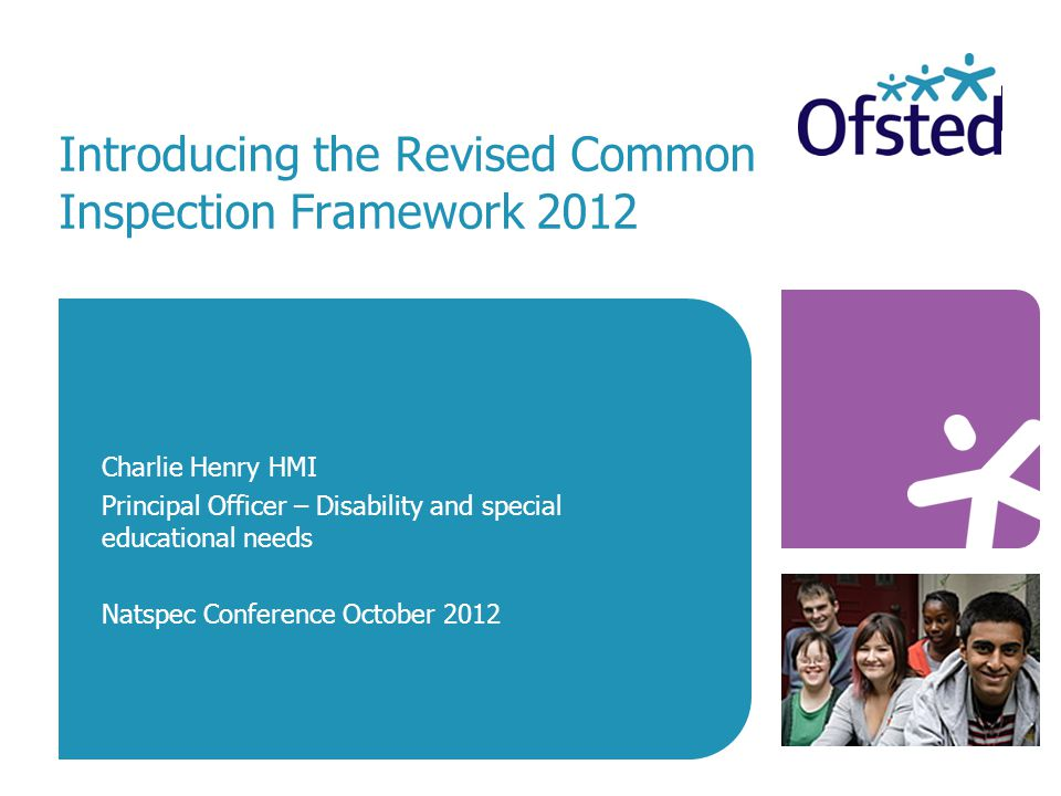 Introducing the Revised Common Inspection Framework 2012 Charlie Henry HMI Principal Officer – Disability and special educational needs Natspec Conference October 2012
