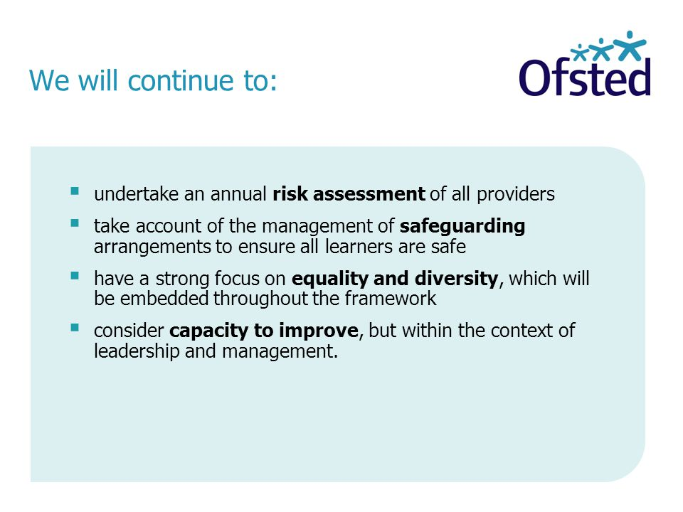 We will continue to:  undertake an annual risk assessment of all providers  take account of the management of safeguarding arrangements to ensure all learners are safe  have a strong focus on equality and diversity, which will be embedded throughout the framework  consider capacity to improve, but within the context of leadership and management.