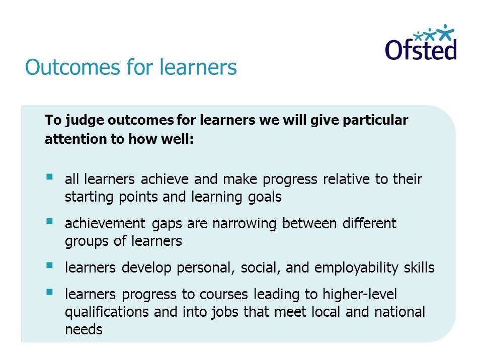 To judge outcomes for learners we will give particular attention to how well:  all learners achieve and make progress relative to their starting points and learning goals  achievement gaps are narrowing between different groups of learners  learners develop personal, social, and employability skills  learners progress to courses leading to higher-level qualifications and into jobs that meet local and national needs