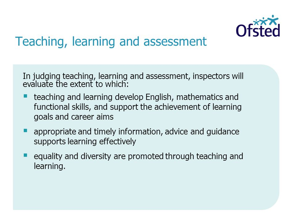 Teaching, learning and assessment  teaching and learning develop English, mathematics and functional skills, and support the achievement of learning goals and career aims  appropriate and timely information, advice and guidance supports learning effectively  equality and diversity are promoted through teaching and learning.