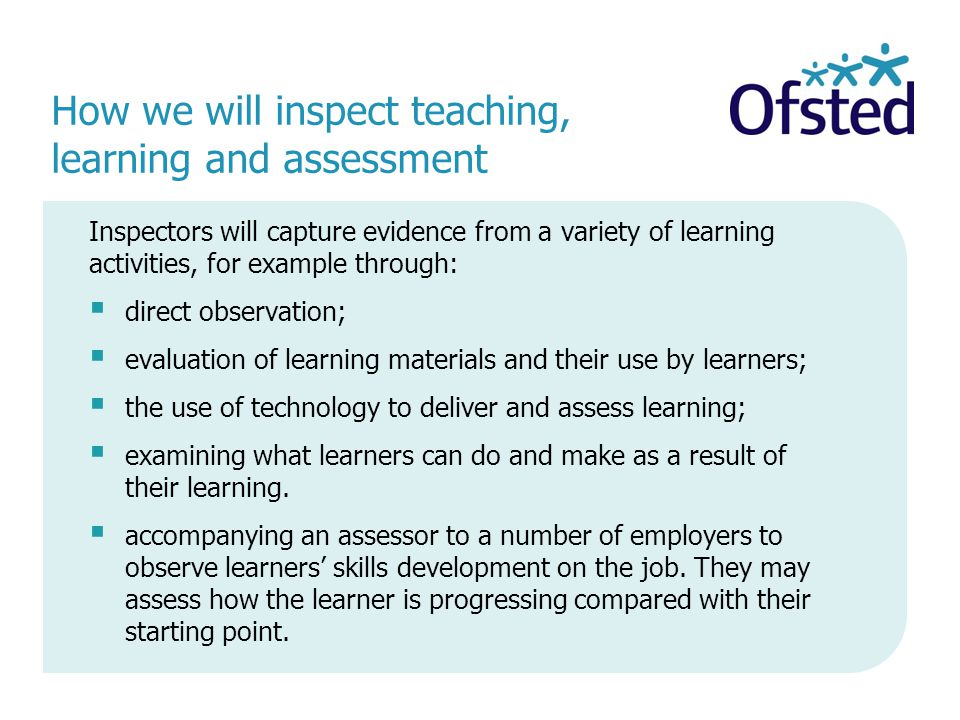 How we will inspect teaching, learning and assessment Inspectors will capture evidence from a variety of learning activities, for example through:  direct observation;  evaluation of learning materials and their use by learners;  the use of technology to deliver and assess learning;  examining what learners can do and make as a result of their learning.