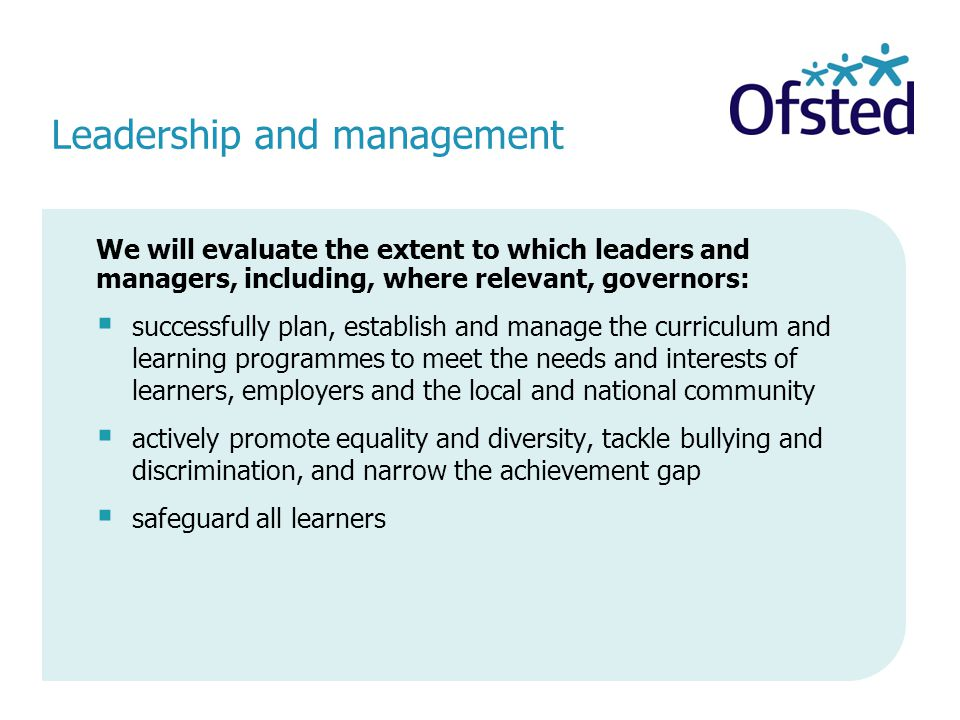 Leadership and management We will evaluate the extent to which leaders and managers, including, where relevant, governors:  successfully plan, establish and manage the curriculum and learning programmes to meet the needs and interests of learners, employers and the local and national community  actively promote equality and diversity, tackle bullying and discrimination, and narrow the achievement gap  safeguard all learners