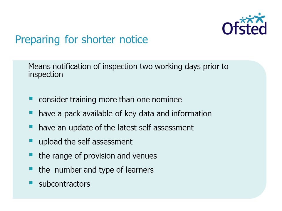 Preparing for shorter notice Means notification of inspection two working days prior to inspection  consider training more than one nominee  have a pack available of key data and information  have an update of the latest self assessment  upload the self assessment  the range of provision and venues  the number and type of learners  subcontractors