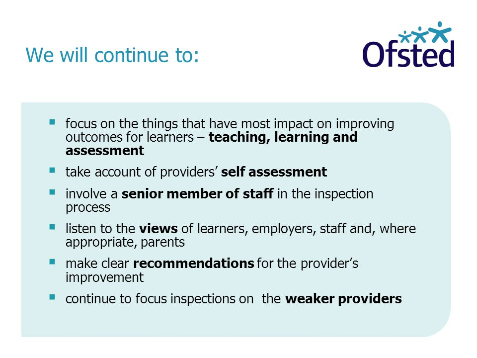 We will continue to:  focus on the things that have most impact on improving outcomes for learners – teaching, learning and assessment  take account of providers' self assessment  involve a senior member of staff in the inspection process  listen to the views of learners, employers, staff and, where appropriate, parents  make clear recommendations for the provider's improvement  continue to focus inspections on the weaker providers