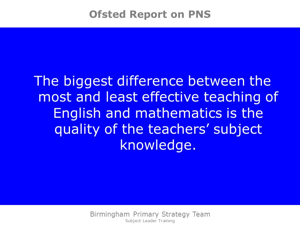 Birmingham Primary Strategy Team Subject Leader Training Ofsted Report on PNS The biggest difference between the most and least effective teaching of English and mathematics is the quality of the teachers' subject knowledge.