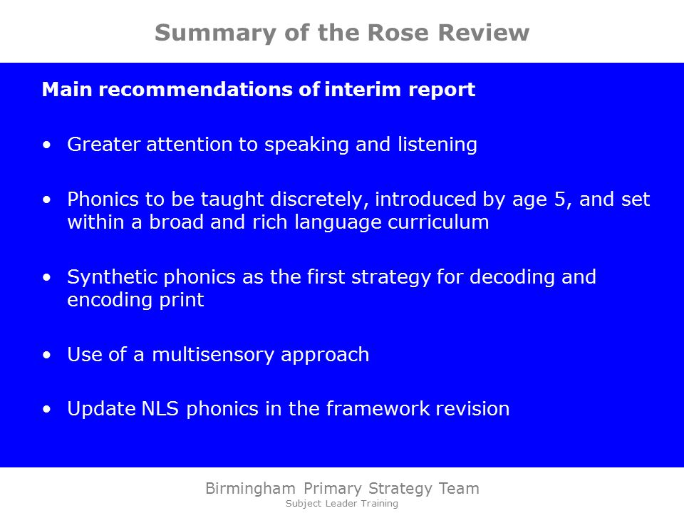 Birmingham Primary Strategy Team Subject Leader Training Summary of the Rose Review Main recommendations of interim report Greater attention to speaking and listening Phonics to be taught discretely, introduced by age 5, and set within a broad and rich language curriculum Synthetic phonics as the first strategy for decoding and encoding print Use of a multisensory approach Update NLS phonics in the framework revision