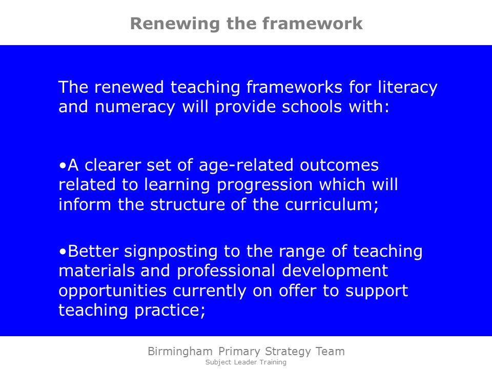 Birmingham Primary Strategy Team Subject Leader Training Renewing the framework The renewed teaching frameworks for literacy and numeracy will provide schools with: A clearer set of age-related outcomes related to learning progression which will inform the structure of the curriculum; Better signposting to the range of teaching materials and professional development opportunities currently on offer to support teaching practice;