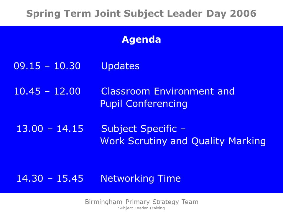 Birmingham Primary Strategy Team Subject Leader Training Spring Term Joint Subject Leader Day 2006 Agenda – Updates – Classroom Environment and Pupil Conferencing – Subject Specific – Work Scrutiny and Quality Marking – Networking Time