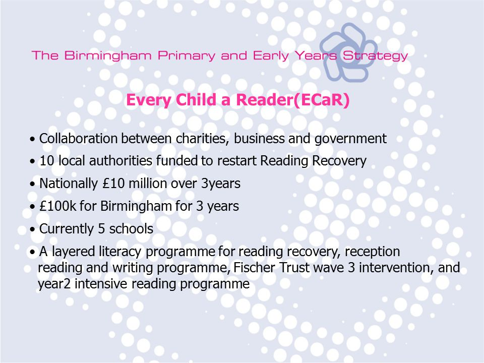Birmingham Primary Strategy Team Subject Leader Training Every Child a Reader(ECaR) Collaboration between charities, business and government 10 local authorities funded to restart Reading Recovery Nationally £10 million over 3years £100k for Birmingham for 3 years Currently 5 schools A layered literacy programme for reading recovery, reception reading and writing programme, Fischer Trust wave 3 intervention, and year2 intensive reading programme