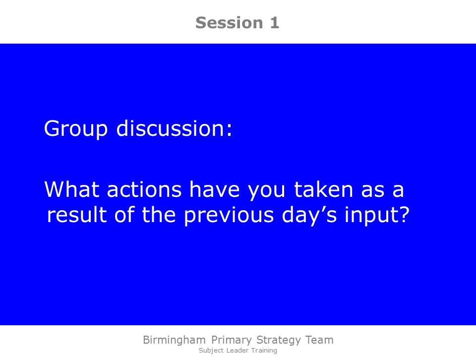 Birmingham Primary Strategy Team Subject Leader Training Session 1 Group discussion: What actions have you taken as a result of the previous day's input