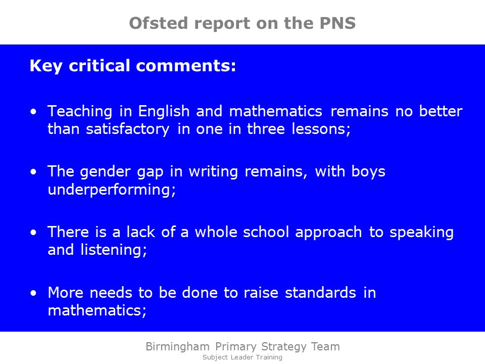 Birmingham Primary Strategy Team Subject Leader Training Ofsted report on the PNS Key critical comments: Teaching in English and mathematics remains no better than satisfactory in one in three lessons; The gender gap in writing remains, with boys underperforming; There is a lack of a whole school approach to speaking and listening; More needs to be done to raise standards in mathematics;