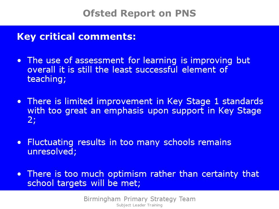 Birmingham Primary Strategy Team Subject Leader Training Ofsted Report on PNS Key critical comments: The use of assessment for learning is improving but overall it is still the least successful element of teaching; There is limited improvement in Key Stage 1 standards with too great an emphasis upon support in Key Stage 2; Fluctuating results in too many schools remains unresolved; There is too much optimism rather than certainty that school targets will be met;