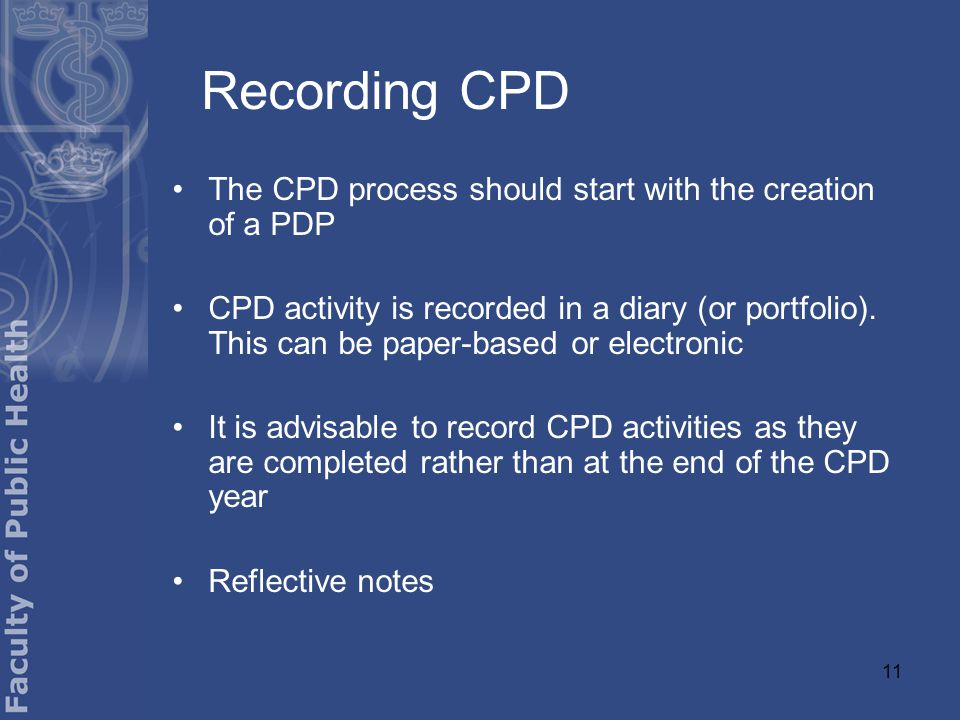 11 Recording CPD The CPD process should start with the creation of a PDP CPD activity is recorded in a diary (or portfolio).
