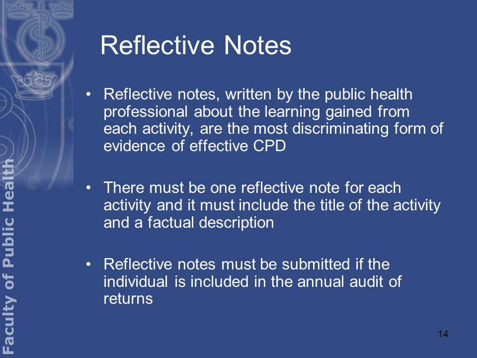 14 Reflective Notes Reflective notes, written by the public health professional about the learning gained from each activity, are the most discriminating form of evidence of effective CPD There must be one reflective note for each activity and it must include the title of the activity and a factual description Reflective notes must be submitted if the individual is included in the annual audit of returns