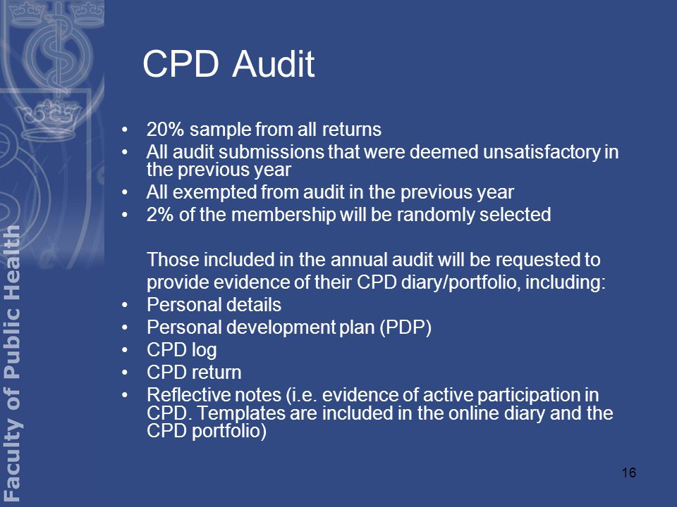 16 CPD Audit 20% sample from all returns All audit submissions that were deemed unsatisfactory in the previous year All exempted from audit in the previous year 2% of the membership will be randomly selected Those included in the annual audit will be requested to provide evidence of their CPD diary/portfolio, including: Personal details Personal development plan (PDP) CPD log CPD return Reflective notes (i.e.