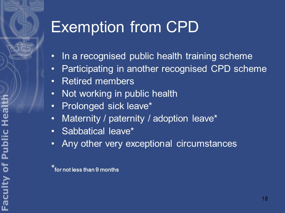 18 Exemption from CPD In a recognised public health training scheme Participating in another recognised CPD scheme Retired members Not working in public health Prolonged sick leave* Maternity / paternity / adoption leave* Sabbatical leave* Any other very exceptional circumstances * for not less than 9 months
