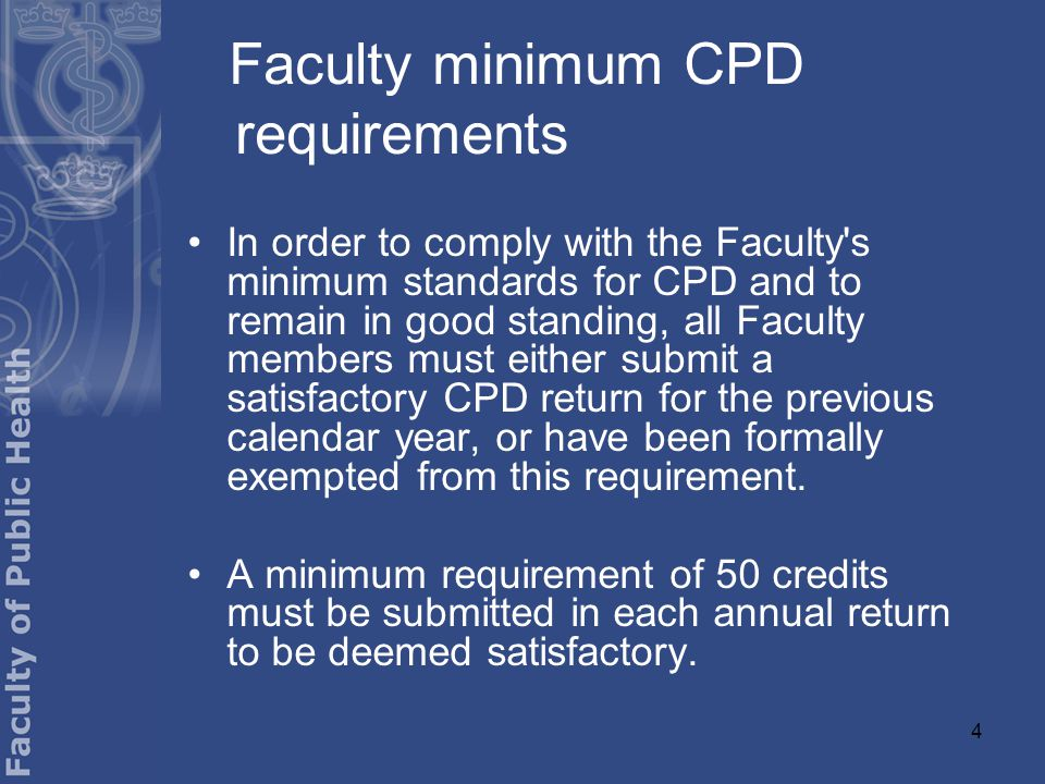 4 Faculty minimum CPD requirements In order to comply with the Faculty s minimum standards for CPD and to remain in good standing, all Faculty members must either submit a satisfactory CPD return for the previous calendar year, or have been formally exempted from this requirement.