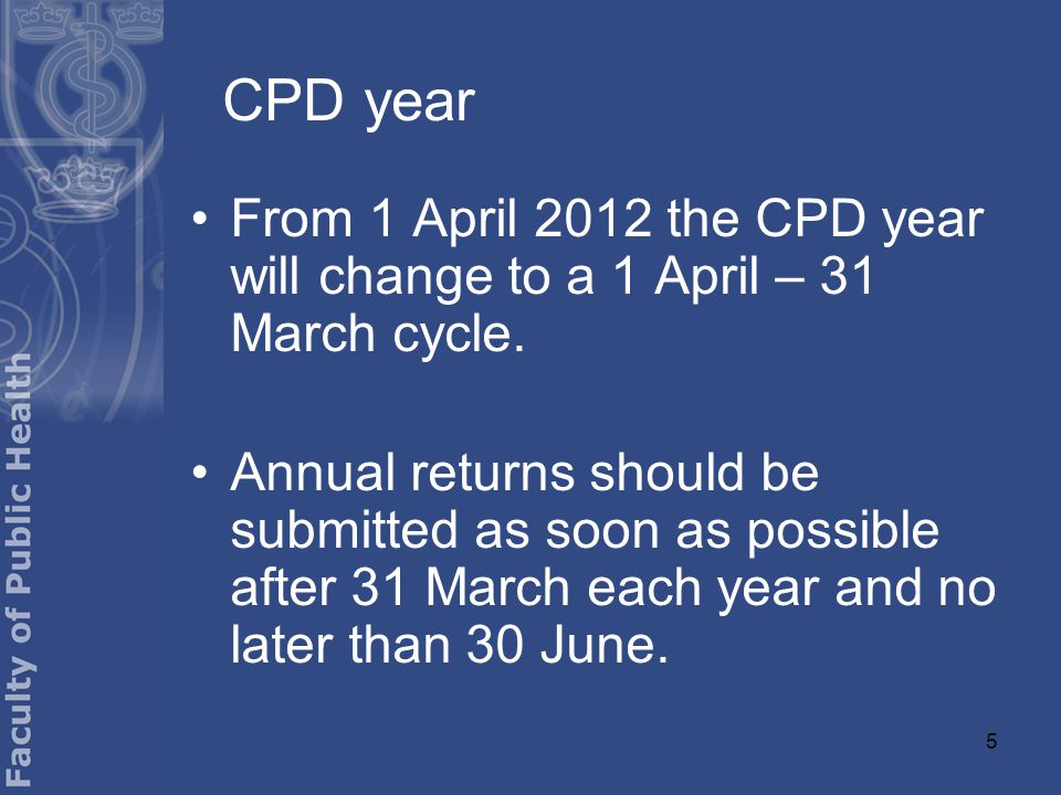 5 CPD year From 1 April 2012 the CPD year will change to a 1 April – 31 March cycle.