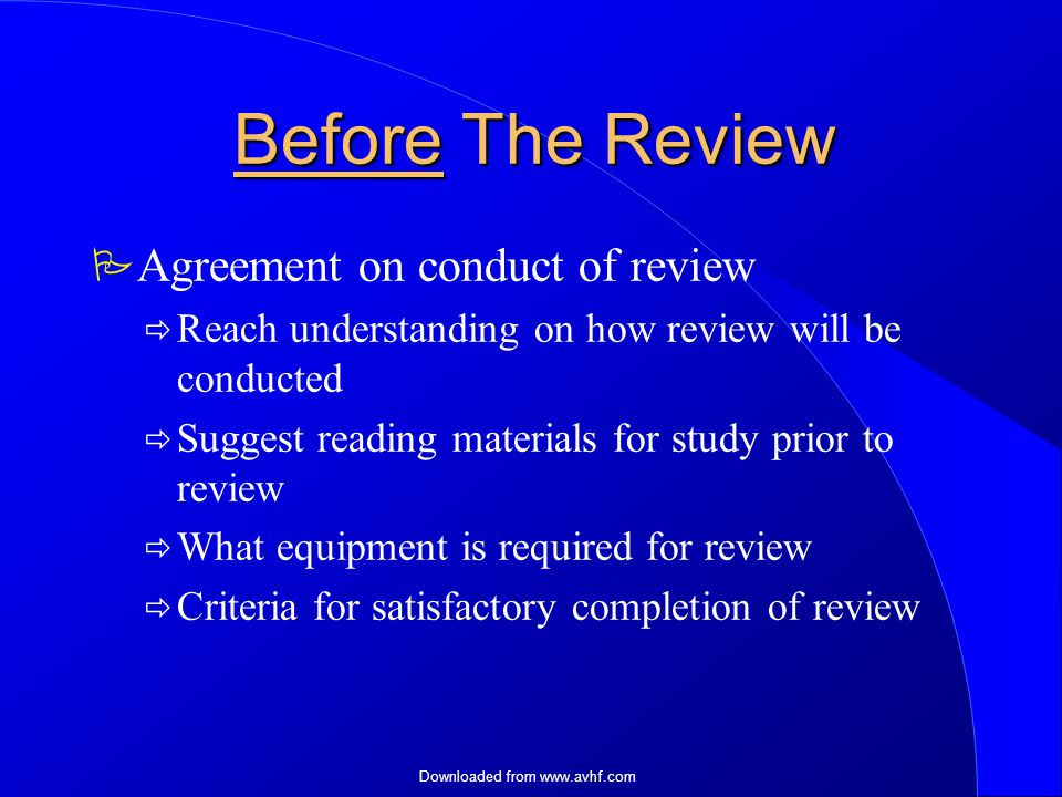 Downloaded from   Before The Review  Agreement on conduct of review  Reach understanding on how review will be conducted  Suggest reading materials for study prior to review  What equipment is required for review  Criteria for satisfactory completion of review