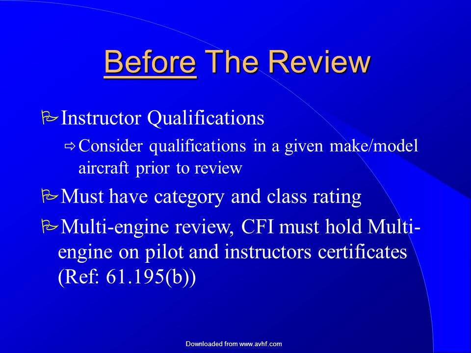 Downloaded from   Before The Review  Instructor Qualifications  Consider qualifications in a given make/model aircraft prior to review  Must have category and class rating  Multi-engine review, CFI must hold Multi- engine on pilot and instructors certificates (Ref: (b))