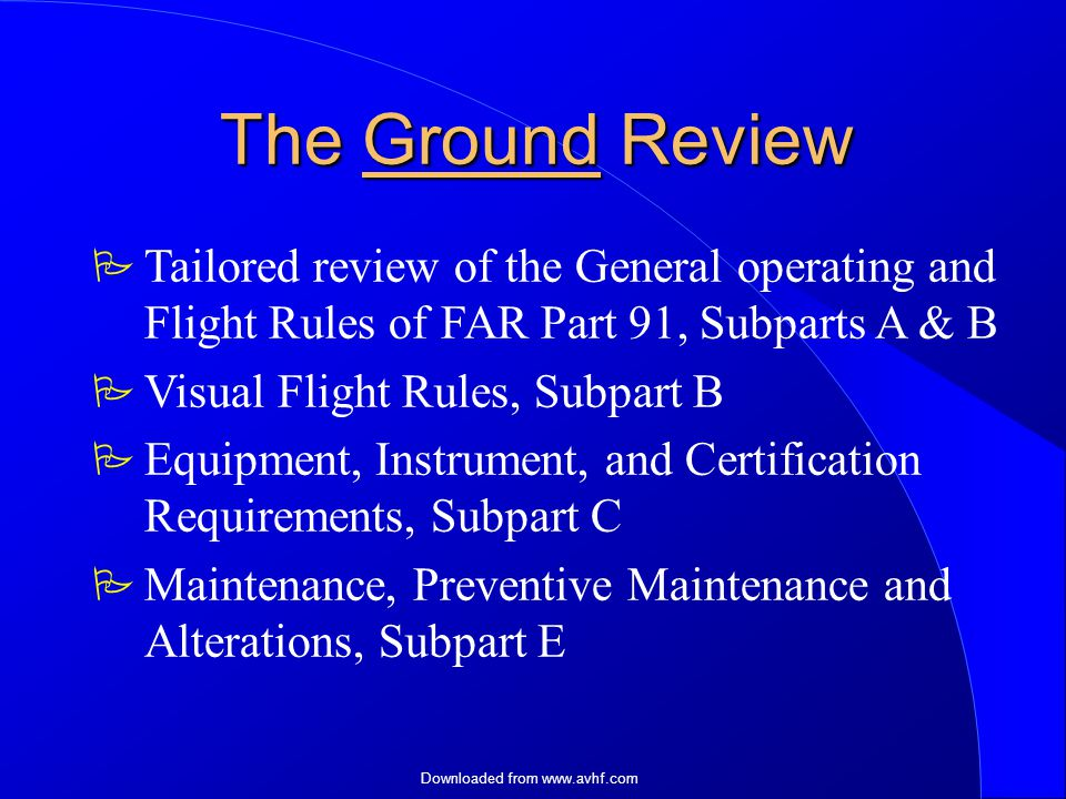 Downloaded from   The Ground Review  Tailored review of the General operating and Flight Rules of FAR Part 91, Subparts A & B  Visual Flight Rules, Subpart B  Equipment, Instrument, and Certification Requirements, Subpart C  Maintenance, Preventive Maintenance and Alterations, Subpart E
