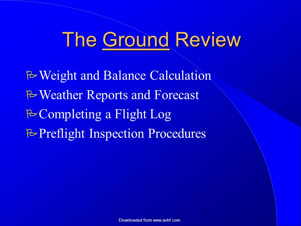 Downloaded from   The Ground Review  Weight and Balance Calculation  Weather Reports and Forecast  Completing a Flight Log  Preflight Inspection Procedures