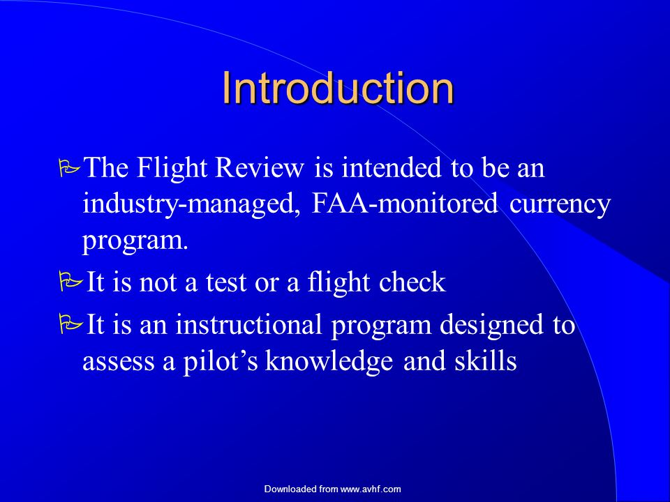 Downloaded from   Introduction  The Flight Review is intended to be an industry-managed, FAA-monitored currency program.