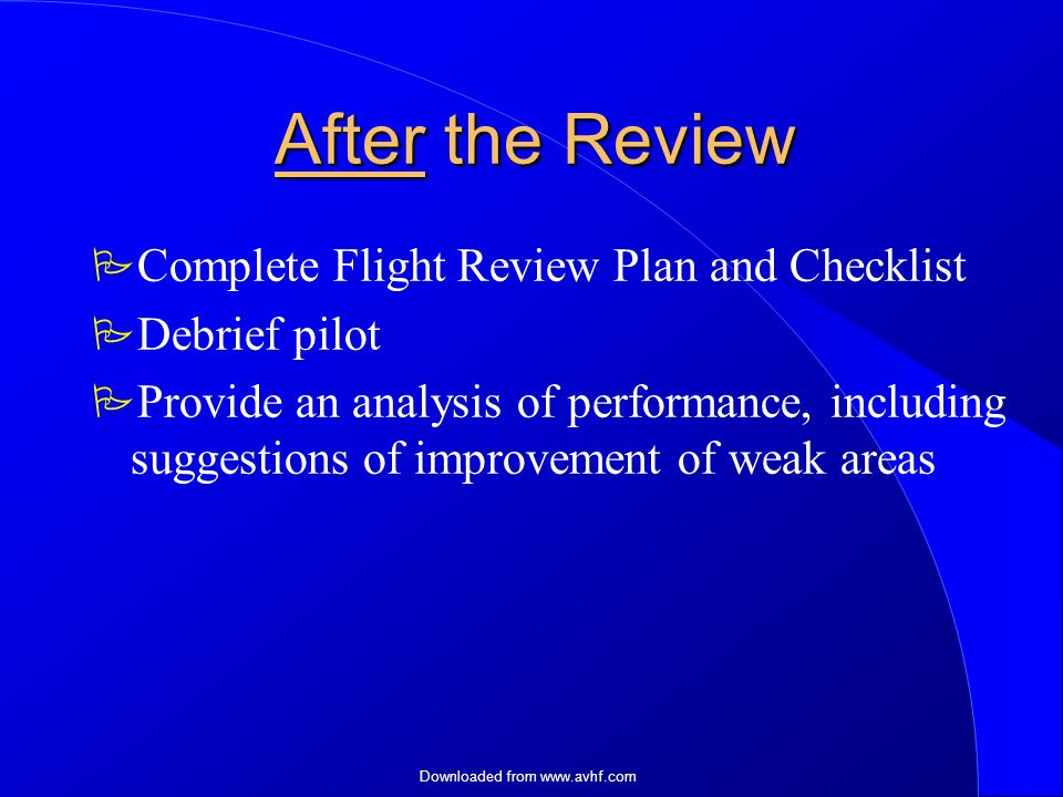 Downloaded from   After the Review  Complete Flight Review Plan and Checklist  Debrief pilot  Provide an analysis of performance, including suggestions of improvement of weak areas
