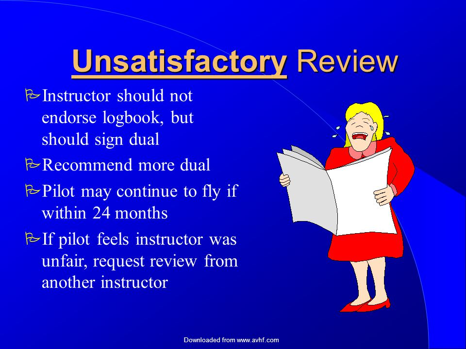 Downloaded from   Unsatisfactory Review  Instructor should not endorse logbook, but should sign dual  Recommend more dual  Pilot may continue to fly if within 24 months  If pilot feels instructor was unfair, request review from another instructor