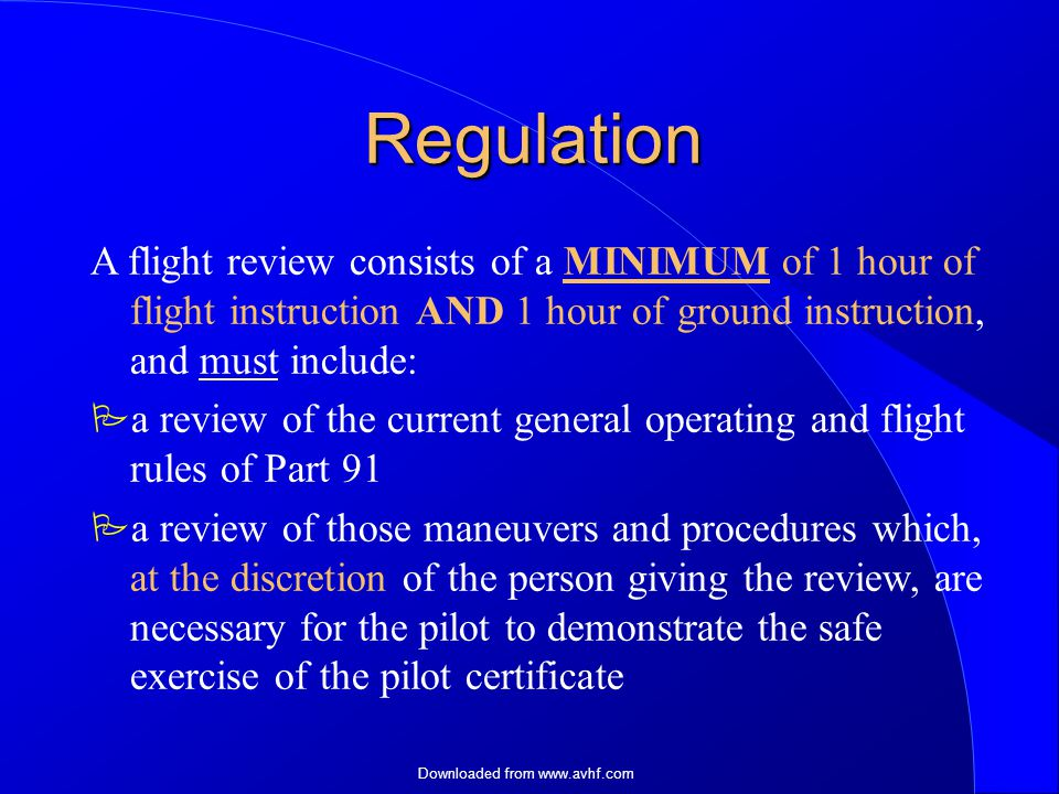 Downloaded from   Regulation A flight review consists of a MINIMUM of 1 hour of flight instruction AND 1 hour of ground instruction, and must include:  a review of the current general operating and flight rules of Part 91  a review of those maneuvers and procedures which, at the discretion of the person giving the review, are necessary for the pilot to demonstrate the safe exercise of the pilot certificate