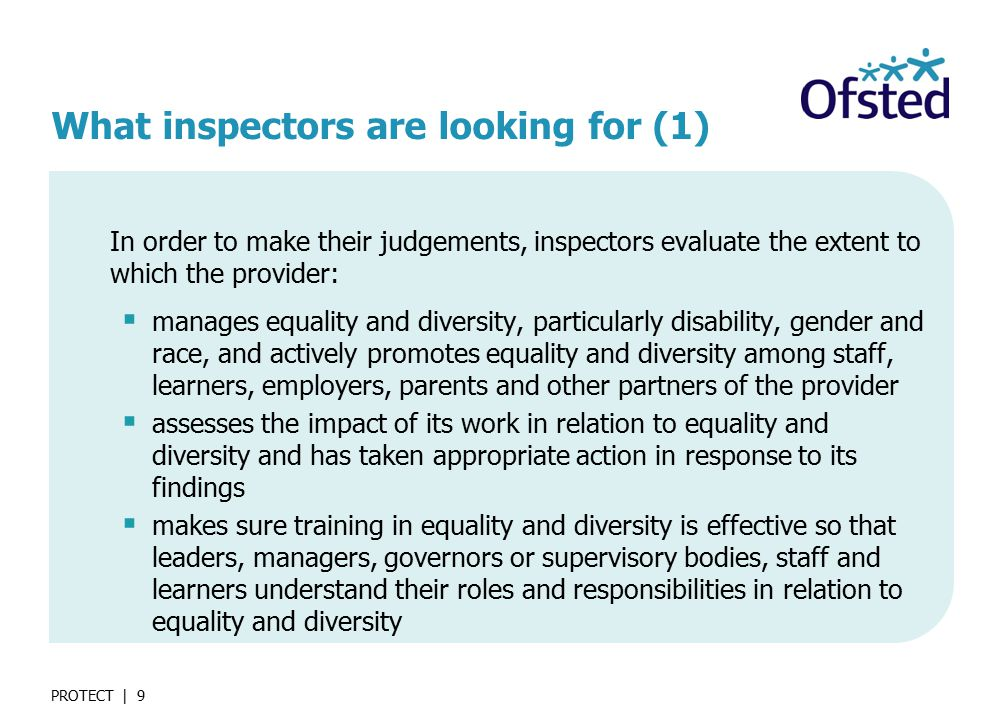 PROTECT | 9 What inspectors are looking for (1) In order to make their judgements, inspectors evaluate the extent to which the provider:  manages equality and diversity, particularly disability, gender and race, and actively promotes equality and diversity among staff, learners, employers, parents and other partners of the provider  assesses the impact of its work in relation to equality and diversity and has taken appropriate action in response to its findings  makes sure training in equality and diversity is effective so that leaders, managers, governors or supervisory bodies, staff and learners understand their roles and responsibilities in relation to equality and diversity