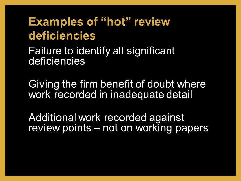Failure to identify all significant deficiencies Giving the firm benefit of doubt where work recorded in inadequate detail Additional work recorded against review points – not on working papers Examples of hot review deficiencies