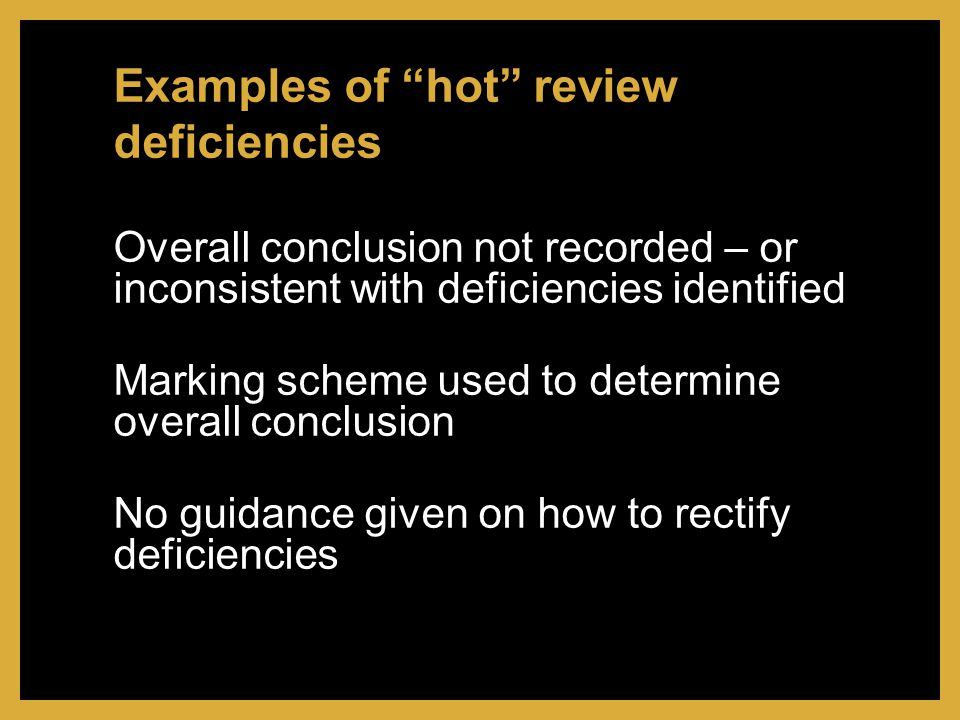 Overall conclusion not recorded – or inconsistent with deficiencies identified Marking scheme used to determine overall conclusion No guidance given on how to rectify deficiencies Examples of hot review deficiencies