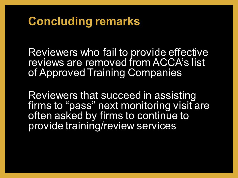 Reviewers who fail to provide effective reviews are removed from ACCA's list of Approved Training Companies Reviewers that succeed in assisting firms to pass next monitoring visit are often asked by firms to continue to provide training/review services Concluding remarks