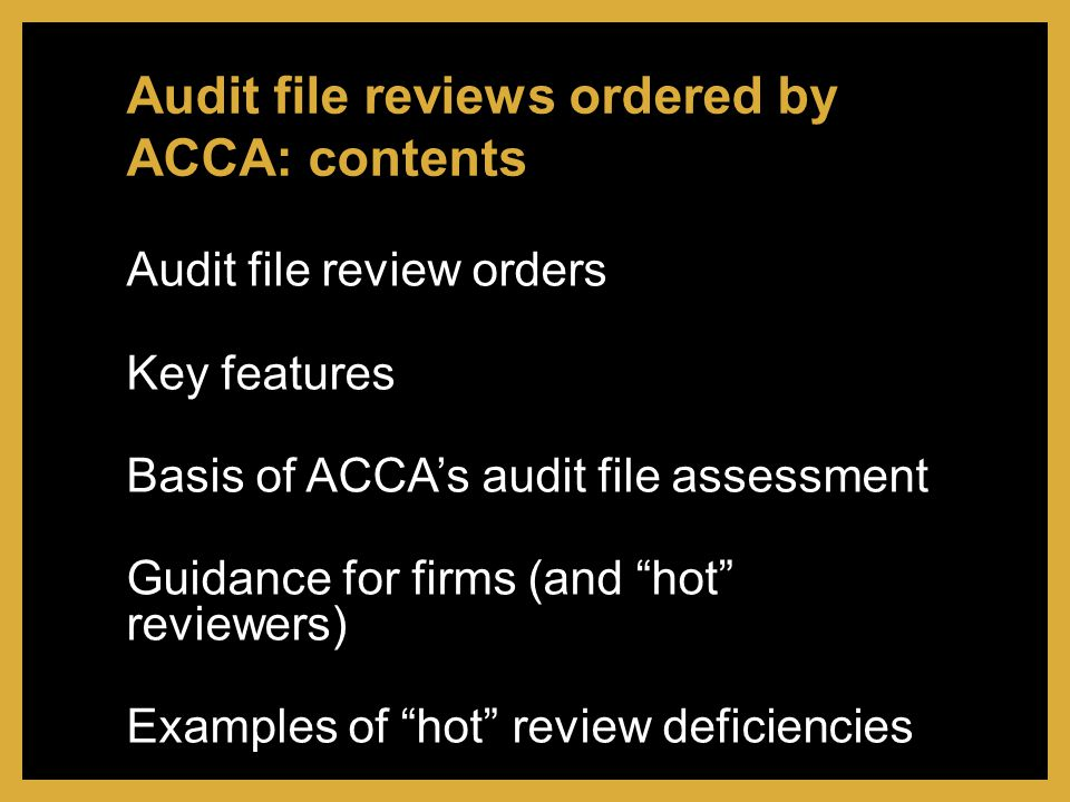 Audit file review orders Key features Basis of ACCA's audit file assessment Guidance for firms (and hot reviewers) Examples of hot review deficiencies Audit file reviews ordered by ACCA: contents