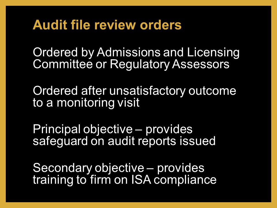 Ordered by Admissions and Licensing Committee or Regulatory Assessors Ordered after unsatisfactory outcome to a monitoring visit Principal objective – provides safeguard on audit reports issued Secondary objective – provides training to firm on ISA compliance Audit file review orders