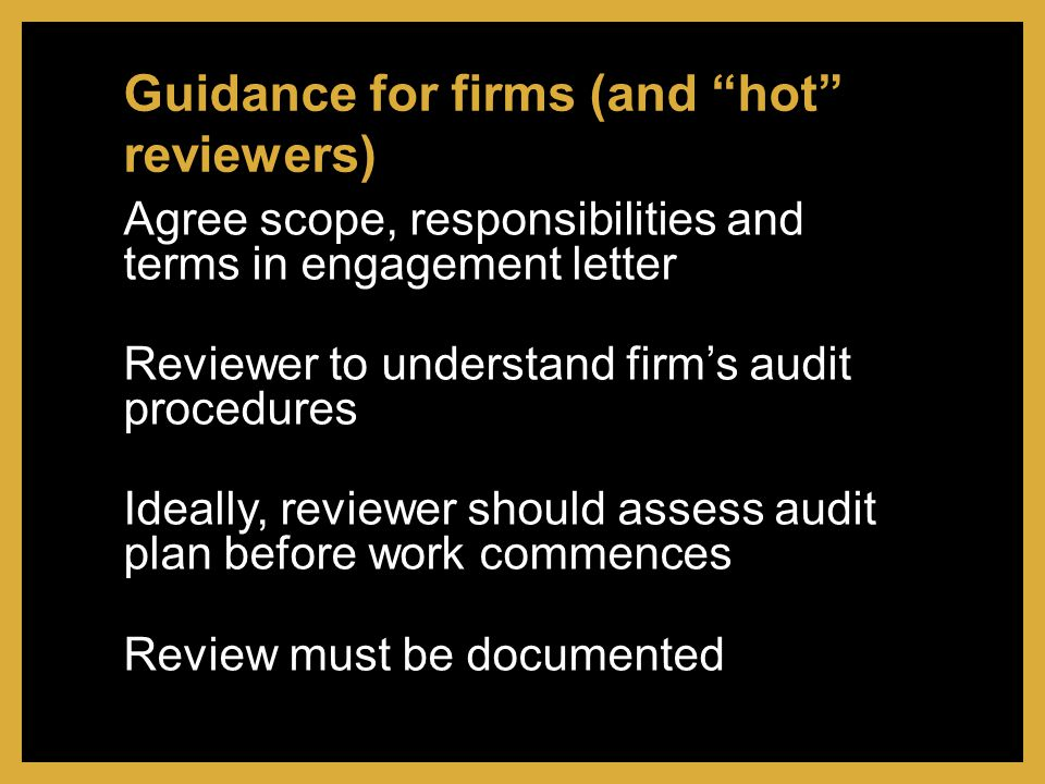 Agree scope, responsibilities and terms in engagement letter Reviewer to understand firm's audit procedures Ideally, reviewer should assess audit plan before work commences Review must be documented Guidance for firms (and hot reviewers)