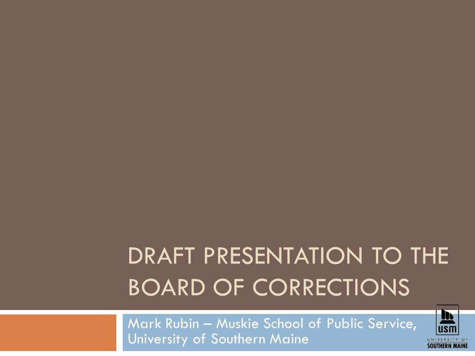 DRAFT PRESENTATION TO THE BOARD OF CORRECTIONS Mark Rubin – Muskie School of Public Service, University of Southern Maine