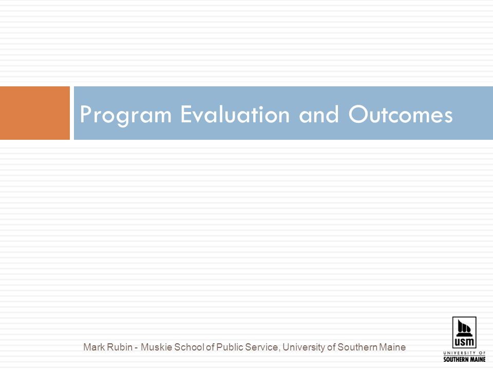 Program Evaluation and Outcomes Mark Rubin - Muskie School of Public Service, University of Southern Maine