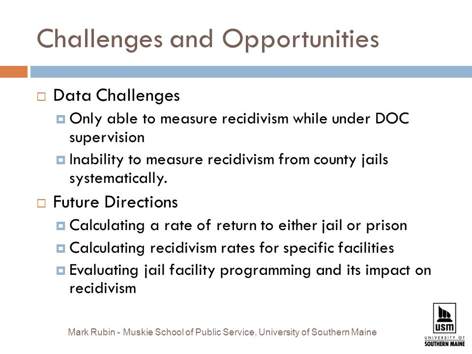 Challenges and Opportunities  Data Challenges  Only able to measure recidivism while under DOC supervision  Inability to measure recidivism from county jails systematically.