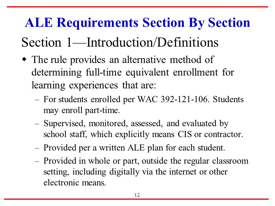 12 ALE Requirements Section By Section Section 1—Introduction/Definitions  The rule provides an alternative method of determining full-time equivalent enrollment for learning experiences that are: – For students enrolled per WAC
