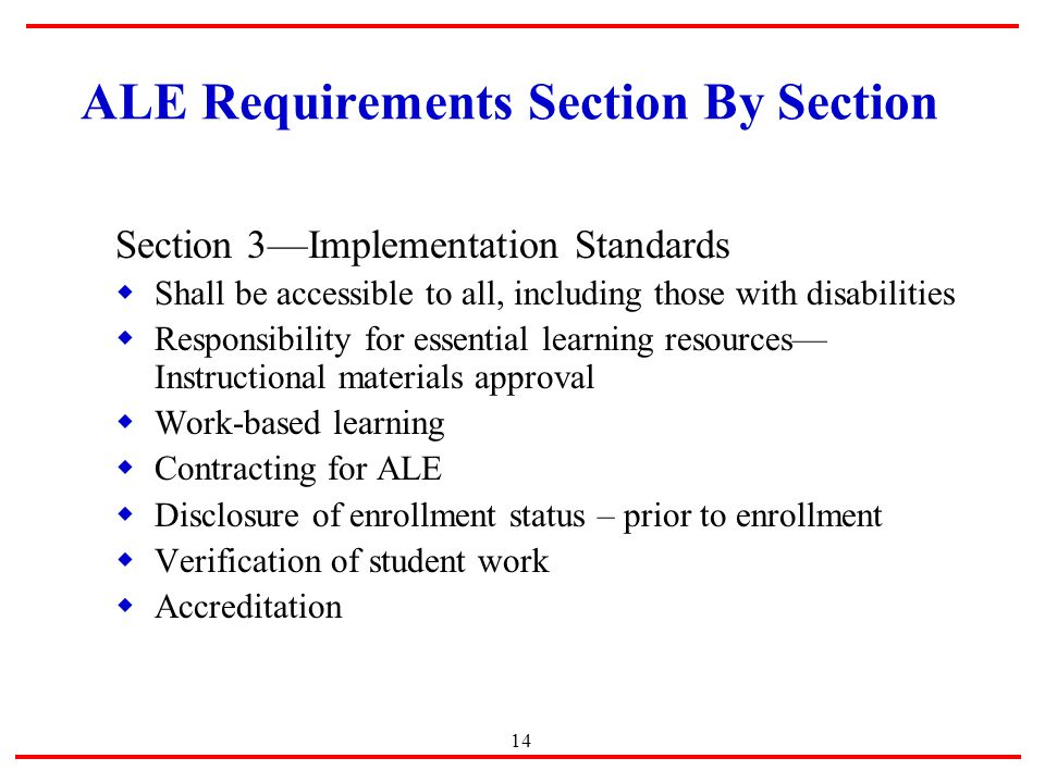 14 ALE Requirements Section By Section Section 3—Implementation Standards  Shall be accessible to all, including those with disabilities  Responsibility for essential learning resources— Instructional materials approval  Work-based learning  Contracting for ALE  Disclosure of enrollment status – prior to enrollment  Verification of student work  Accreditation