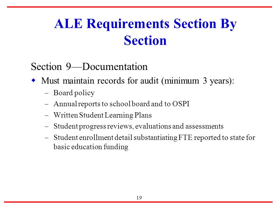 19 ALE Requirements Section By Section Section 9—Documentation  Must maintain records for audit (minimum 3 years): – Board policy – Annual reports to school board and to OSPI – Written Student Learning Plans – Student progress reviews, evaluations and assessments – Student enrollment detail substantiating FTE reported to state for basic education funding