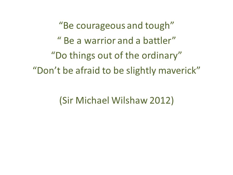 Be courageous and tough Be a warrior and a battler Do things out of the ordinary Don't be afraid to be slightly maverick (Sir Michael Wilshaw 2012)
